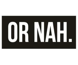 or nah