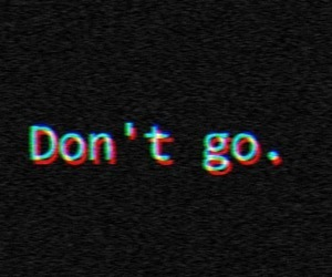 don't go