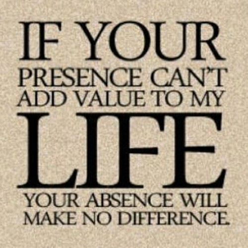 Interesting Thoughts / if your presence can`t add value to my life, your absence will make no difference