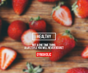 Healthy  Not a one time thing, a lifestyle you will never regret.  More motivation: http://www.gymaholic.co