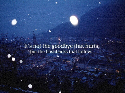 It's not the goodbye that hurts, but the flashbacks that follow. :')