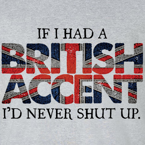 BigNutTees.com - If I Had a British Accent, I'd Never Shut Up