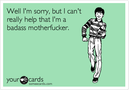Well I'm sorry, but I can't really help that I'm a badass motherfucker. | Encouragement Ecard | someecards.com