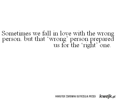 Sometimes we fall in love with the wrong person. but that 'wrong' person prepared us for the 'right' one. quote