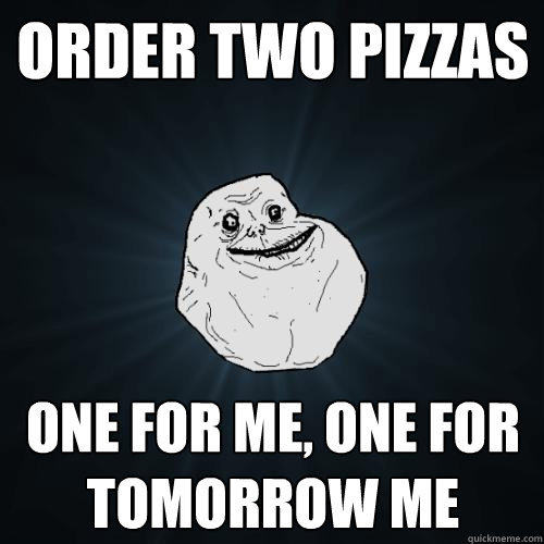 Forever Alone - order two pizzas one for me one for tomorrow me