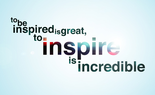 To be inspired is great; to inspire is incrdible
