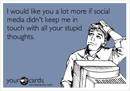 I would like you a lot more if social media didn't keep me in touch with all your stupid thoughts. | Friendship Ecard | someecards.com