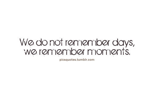 "Pics Quotes • ""We do not remember days, we remember moments."""