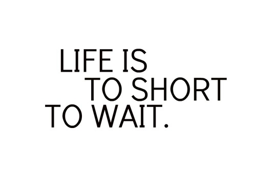 life is to short to wait. ♥ - Beautiful Pictures Fan Art (31141006) - Fanpop