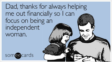 Dad, thanks for always helping me out financially so I can focus on being an independent woman | Father's Day Ecard | someecards.com