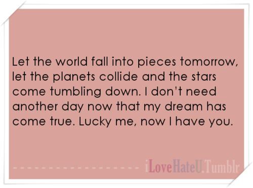 tumblr lwmbok0e9U1r5pyhzo1 500 large Let the world fall into pieces tomorrow, let the...   iLoveHateU