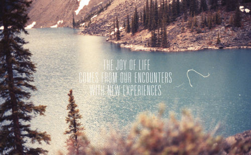 The joy of life comes from our encounters with new experiences