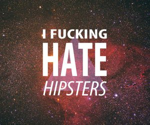 i fucking hate hipsters