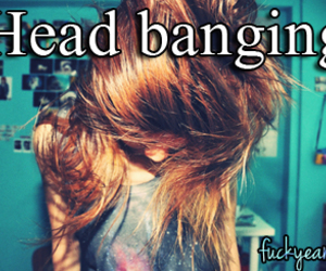 head banging!