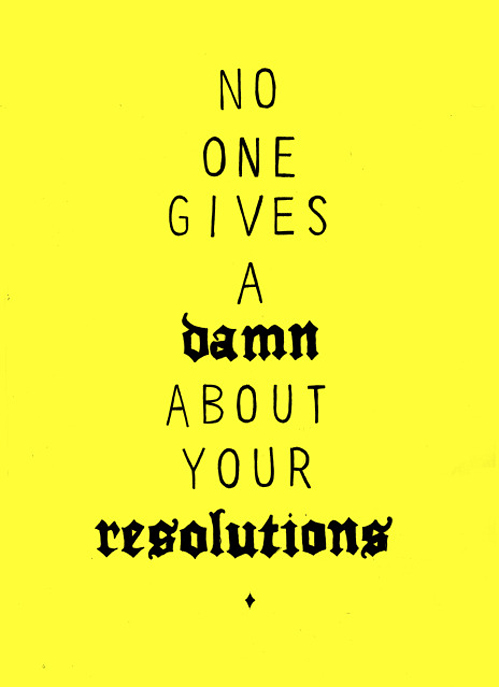 no one gives a damn about your resolutions - Words Over Pixels - Daily Inspiration