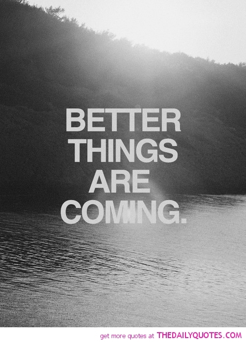 Bettter-things-are-coming-quote-motivational-quotes-sayings-pics_large