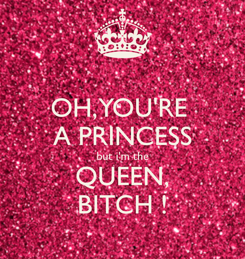 Oh-you-re-a-princess-but-i-m-the-queen-bitch-11_large