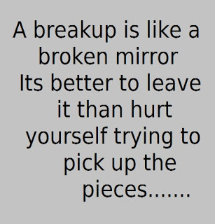 a breakup is like a broken mirror its better to leave it then hurt yourself trying to pick up the pieces