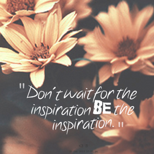 9013-dont-wait-for-the-inspiration-be-the-inspiration_large
