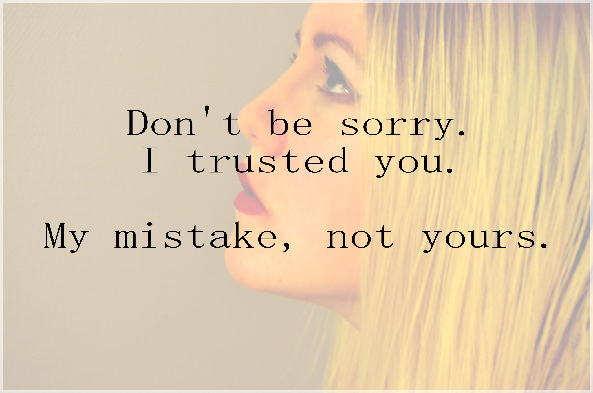 Dont be sorry. I trusted you. My mistake, not yours. | We