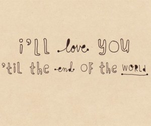 I'll love you 'til the end of the world.