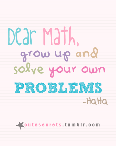 Dear math grow up and solve your own problems. How needs ...