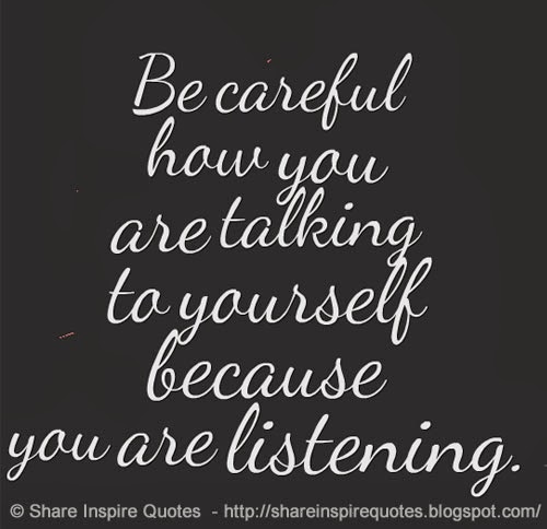 Be Careful How You Are Talking To Yourself Because You Are Listening