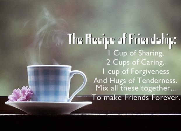 the recipe of friendship 1 cup of sharing 2 cups of caring 1 cup of forgiveness and hugs of tenderness mix all these together to make friends