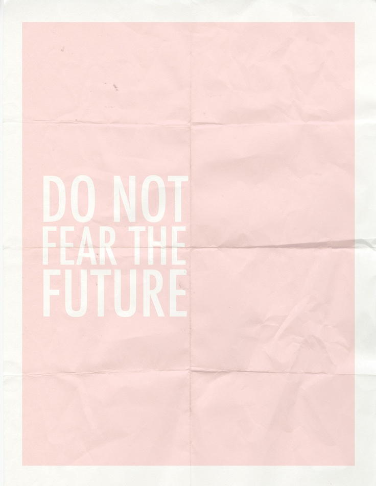 Do not fear the future. | Text, Quotes, & Other. | Pinterest