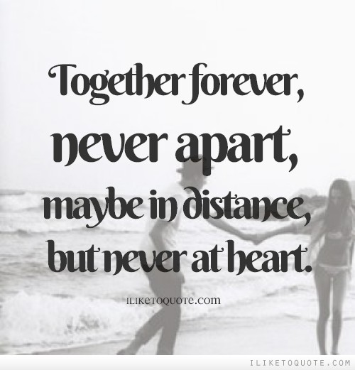 Together forever, never apart, maybe in distance, but never ...