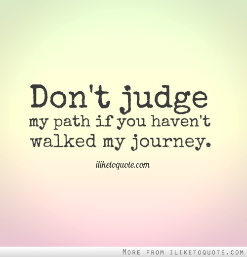Don\'t judge my path if you haven\'t walked my journey ...