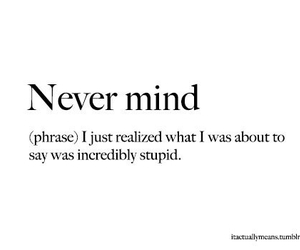 stupid, text, and never mind image