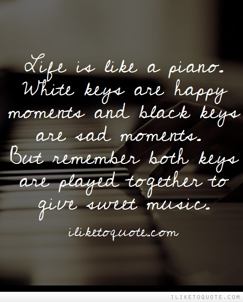 Life Is Like A Piano White Keys Are Happy Moments And Black Keys