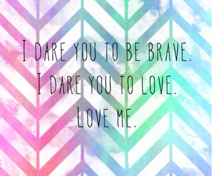 be brave, i dare you, and love me image