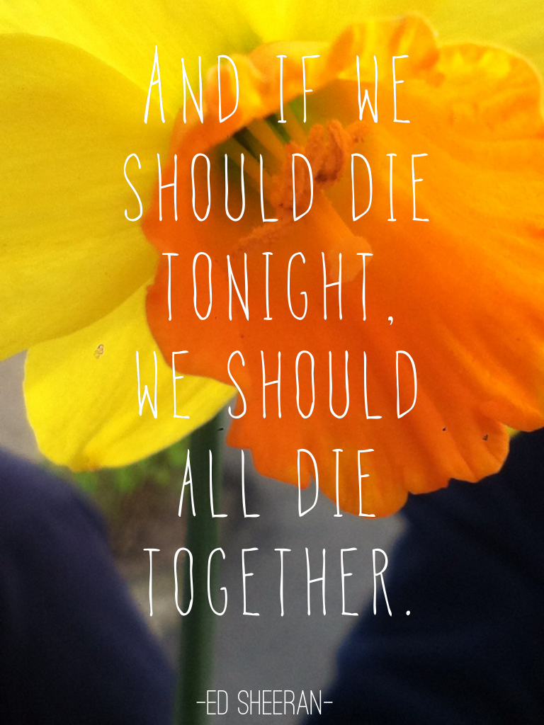 And if we should die tonight, we should all die together
