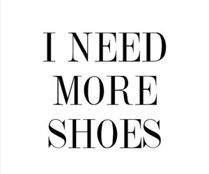 need, more shoes, and quote image