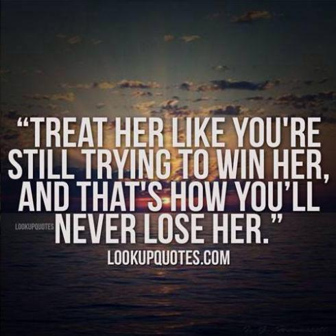 Treat her like you\'re still trying to win her, and that\'s ...