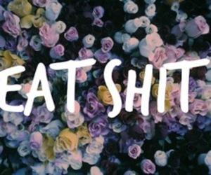 flowers, shit, and eat image