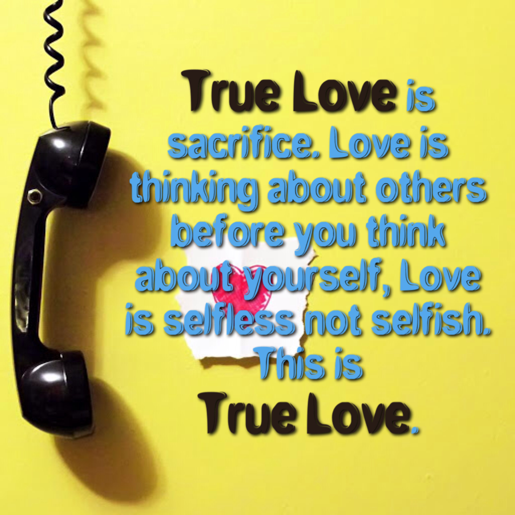 True Love is sacrifice Love is thinking about others before you think about yourself Love is selfless not selfish This is True Love