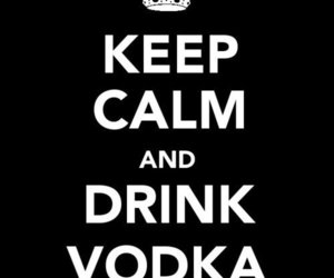 keep calm, vodka, and drink image