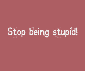 stop being stupid image