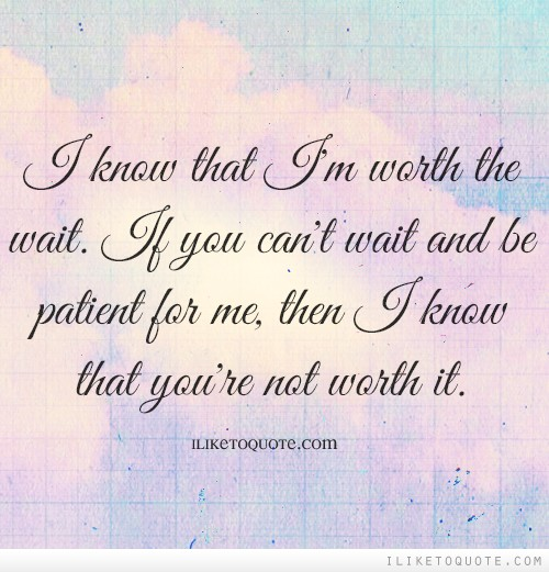 I know that I\'m worth the wait. If you can\'t wait and be ...