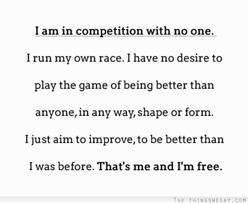 I Am In Competition With No One I Run My Own Race I Have No Desire