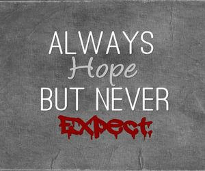always hope, don't expect to much, and or too high image