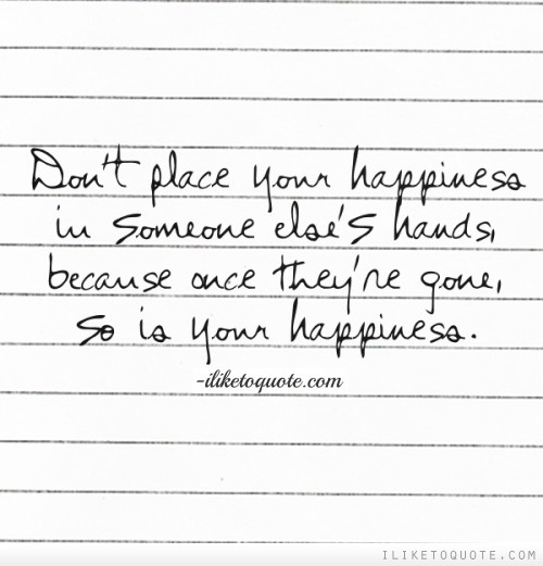 don t place your happiness in someone else s hands because once