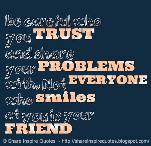 Be Careful Who You Trust And Share Your Problems With Not Everyone