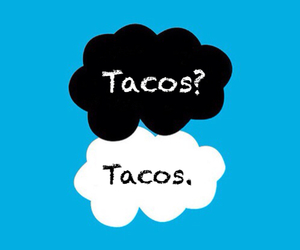 the fault in our stars, okay? okay., and tacos? tacos. image