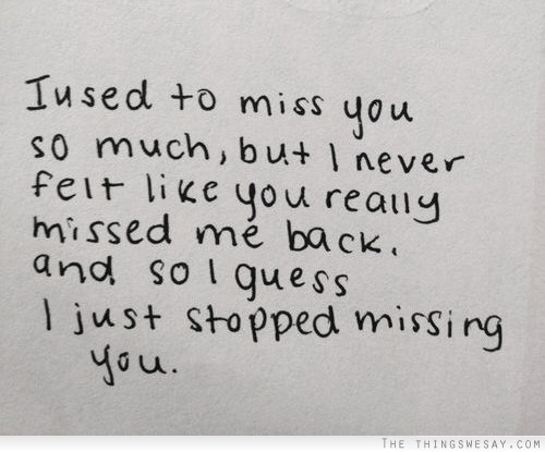 I Used To Miss You So Much But I Never Felt Like You Really Missed