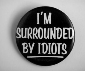 idiot, surrounded, and true image