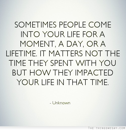 Sometimes people come into your life for a moment a day or ...